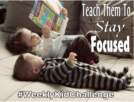 For this #WeeklyKidChallenge, we are going to be working on teaching them to stay focused.